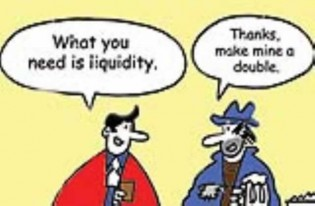 "One man says to another: ""What you need is liquidity."" The other man responds, ""Thanks, make mine a double!"""