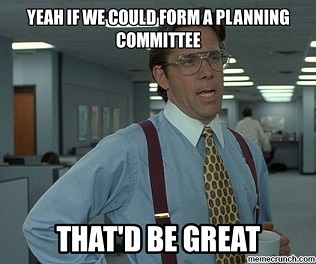 If we could form a planning committee that'd be great