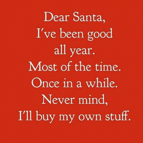 Dear Santa, I've been good all year. Most of the time. Once in a while. Never mind, I'll buy my own stuff.